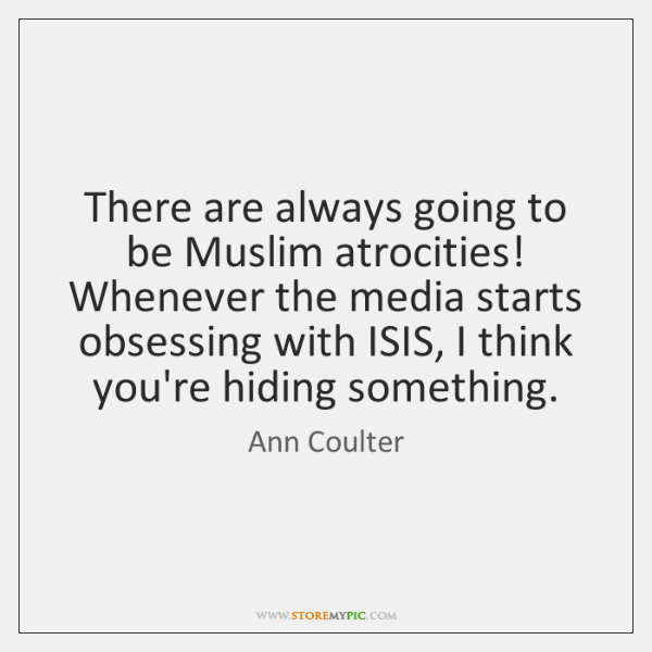 There are always going to be Muslim atrocities! Whenever the media starts ...