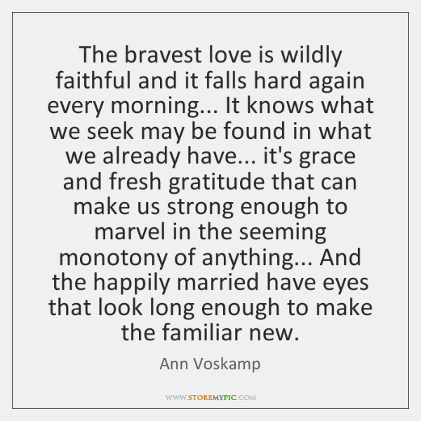 The bravest love is wildly faithful and it falls hard again every ...