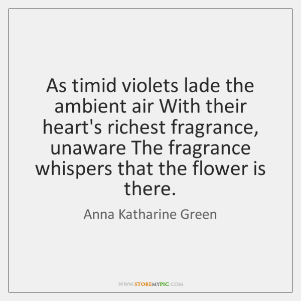 As timid violets lade the ambient air With their heart's richest fragrance, ...