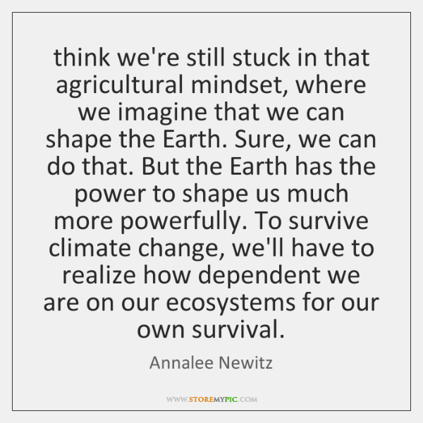 think we're still stuck in that agricultural mindset, where we imagine that ...