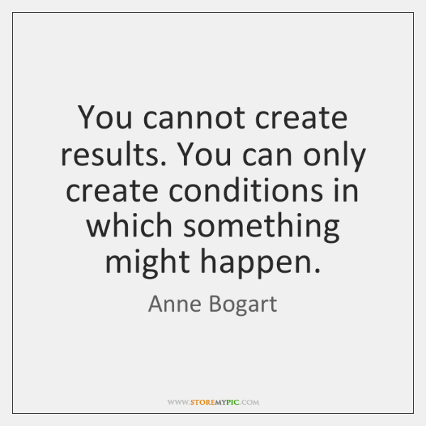 You cannot create results. You can only create conditions in which something ...
