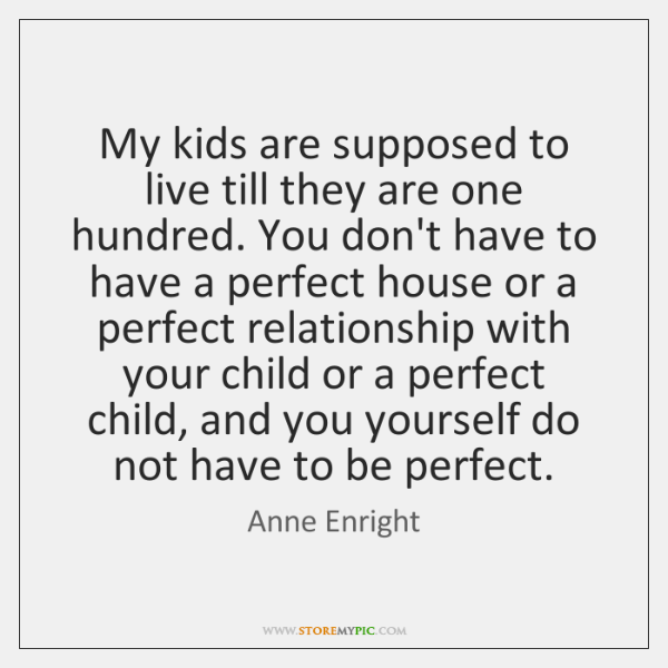 My kids are supposed to live till they are one hundred. You ...