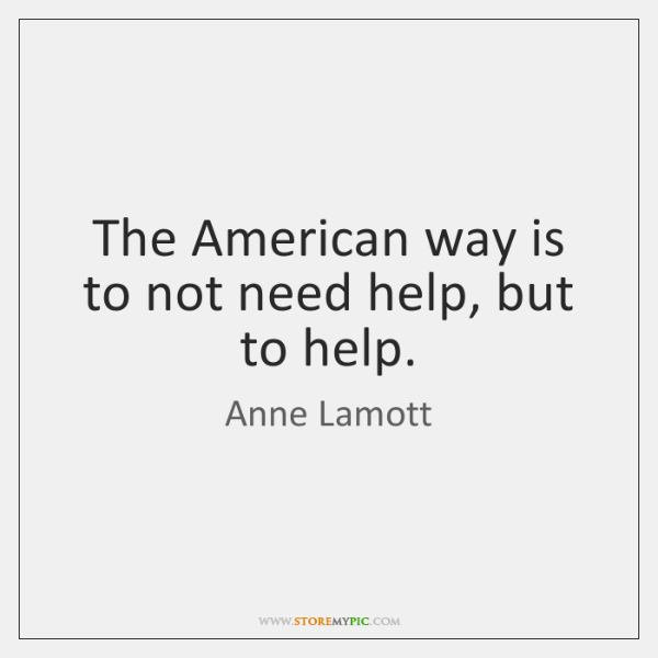 The American way is to not need help, but to help.