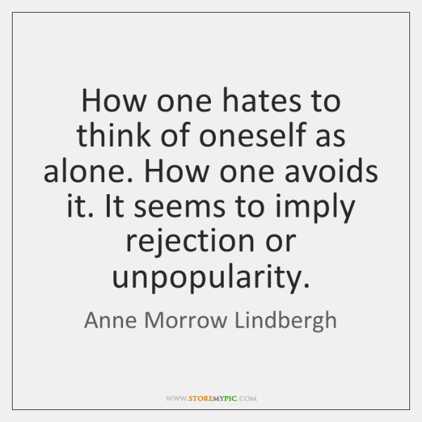 How one hates to think of oneself as alone. How one avoids ...