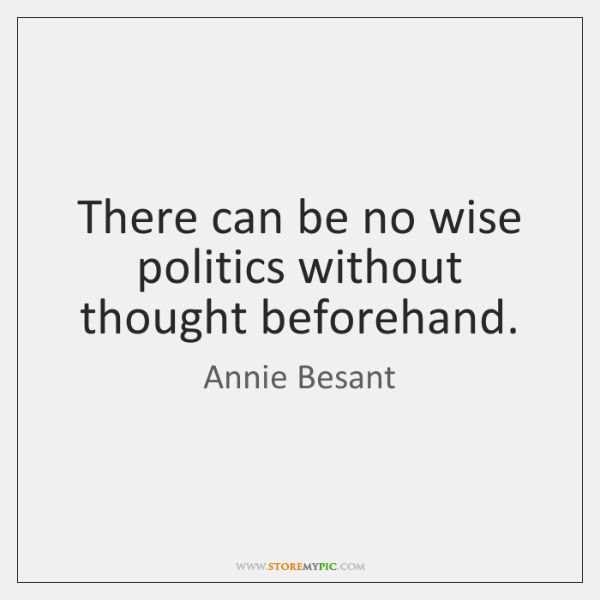 There can be no wise politics without thought beforehand.
