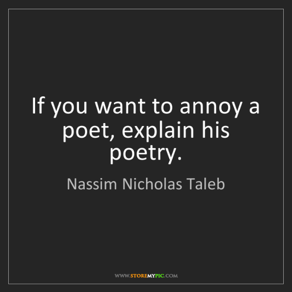 Nassim Nicholas Taleb: If you want to annoy a poet, explain his poetry.