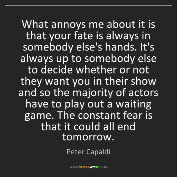 Peter Capaldi: What annoys me about it is that your fate is always in...