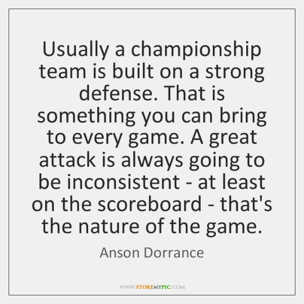 Usually a championship team is built on a strong defense. That is ...