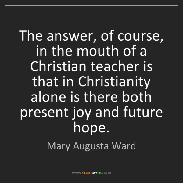 Mary Augusta Ward: The answer, of course, in the mouth of a Christian teacher...