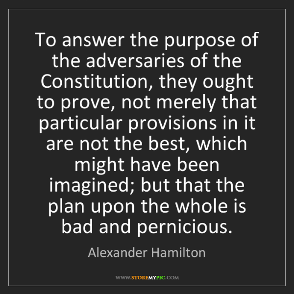Alexander Hamilton: To answer the purpose of the adversaries of the Constitution,...