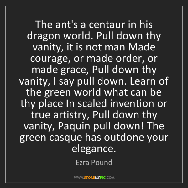 Ezra Pound: The ant's a centaur in his dragon world. Pull down thy...