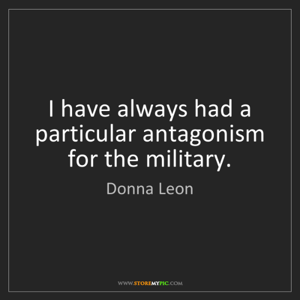 Donna Leon: I have always had a particular antagonism for the military.