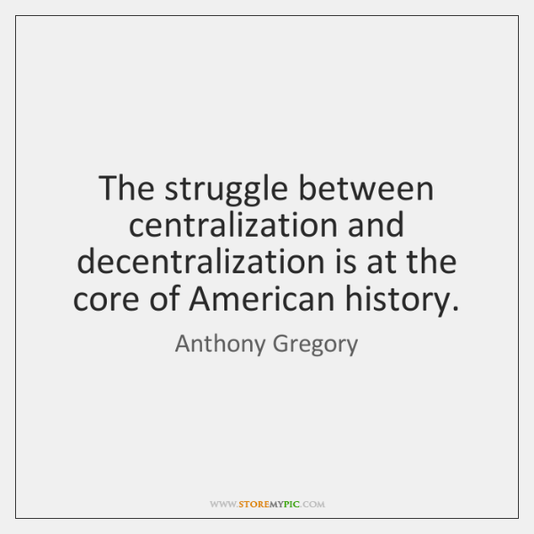 The struggle between centralization and decentralization is at the core of American ...
