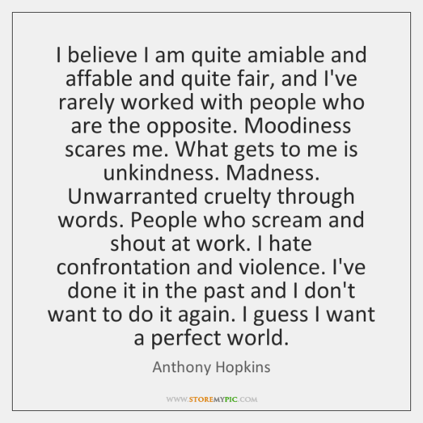 I believe I am quite amiable and affable and quite fair, and ...