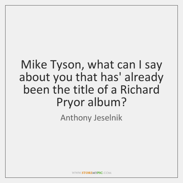 Mike Tyson, what can I say about you that has' already been ...