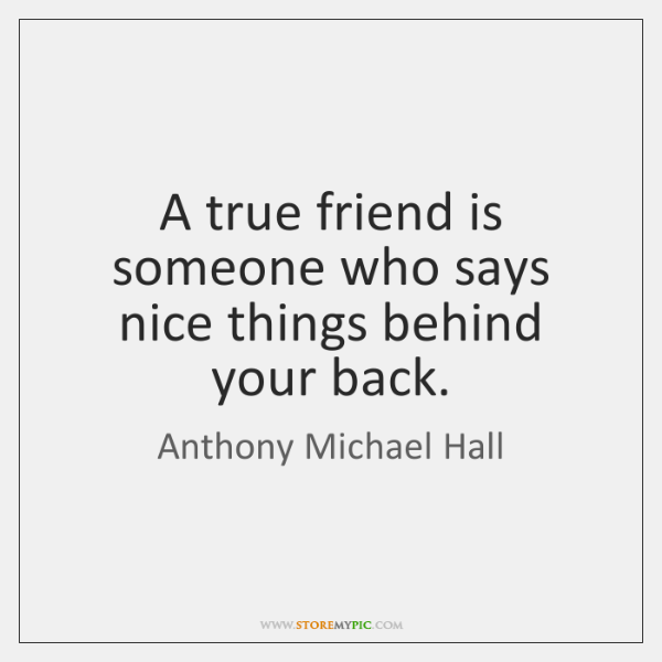 A true friend is someone who says nice things behind your back.