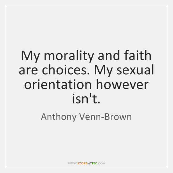 My morality and faith are choices. My sexual orientation however isn't.