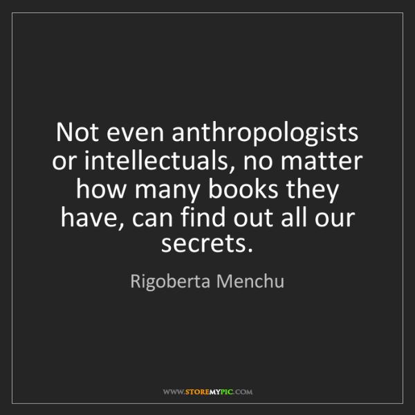 Rigoberta Menchu: Not even anthropologists or intellectuals, no matter...