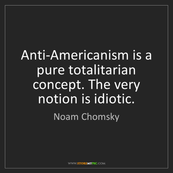 Noam Chomsky: Anti-Americanism is a pure totalitarian concept. The...