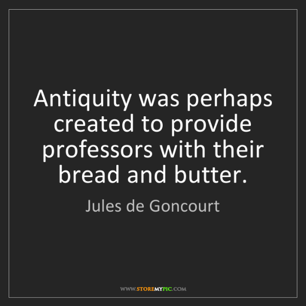 Jules de Goncourt: Antiquity was perhaps created to provide professors with...