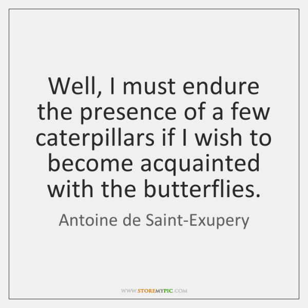 Well, I must endure the presence of a few caterpillars if I ...