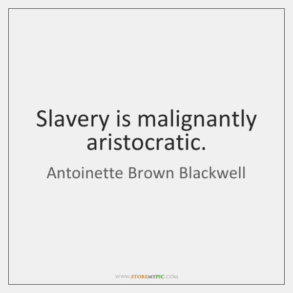 Slavery is malignantly aristocratic.