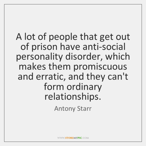 A lot of people that get out of prison have anti-social personality ...