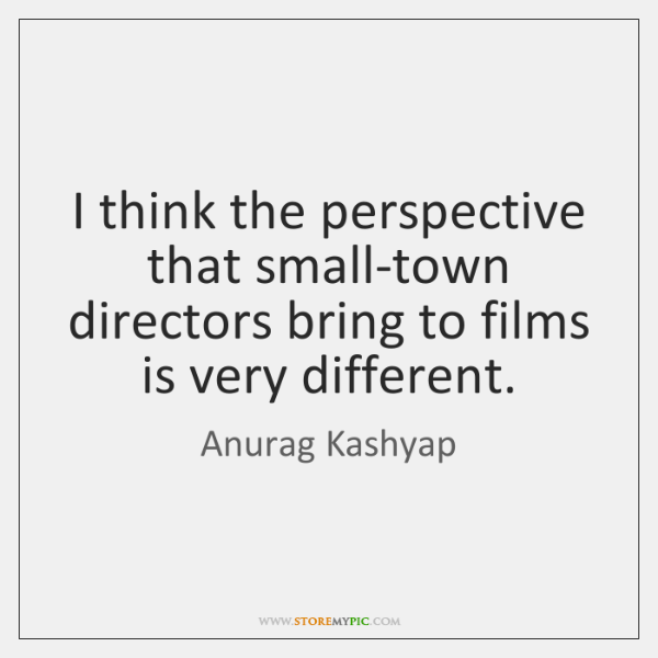 I think the perspective that small-town directors bring to films is very ...