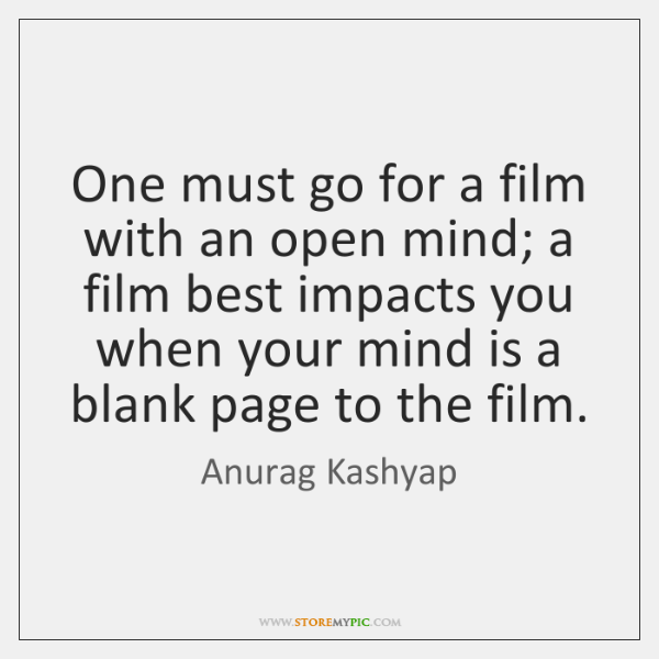 One must go for a film with an open mind; a film ...