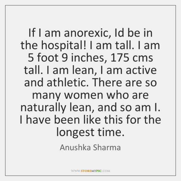If I am anorexic, Id be in the hospital! I am tall. ...