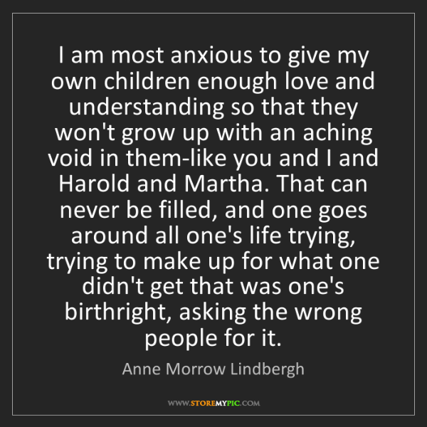 Anne Morrow Lindbergh: I am most anxious to give my own children enough love...