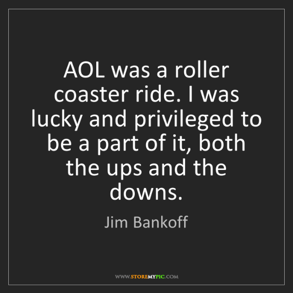 Jim Bankoff: AOL was a roller coaster ride. I was lucky and privileged...