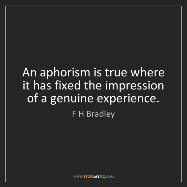 F H Bradley: An aphorism is true where it has fixed the impression...