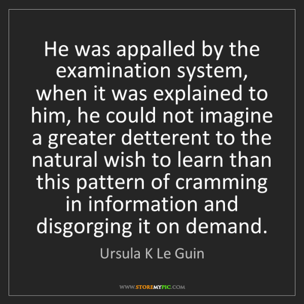 Ursula K Le Guin: He was appalled by the examination system, when it was...