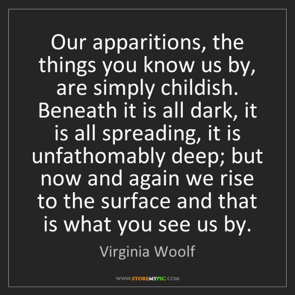 Virginia Woolf: Our apparitions, the things you know us by, are simply...