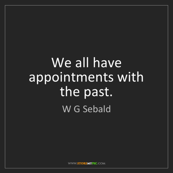 W G Sebald: We all have appointments with the past.