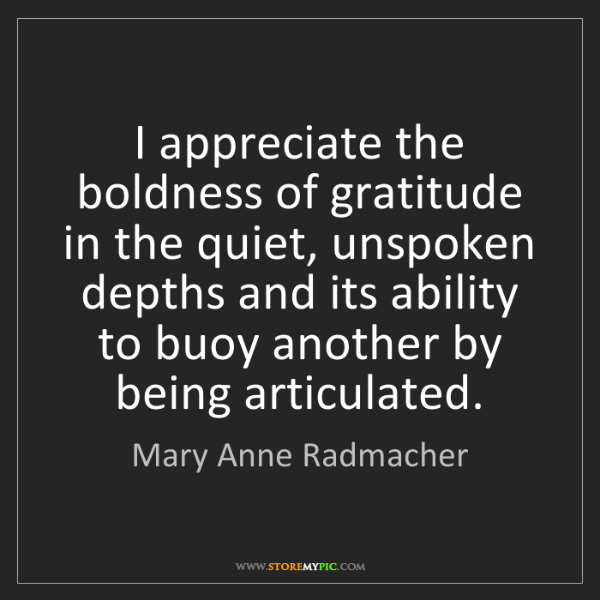 Mary Anne Radmacher: I appreciate the boldness of gratitude in the quiet,...