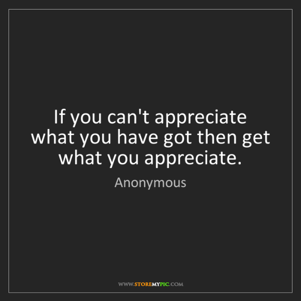 Anonymous: If you can't appreciate what you have got then get what...