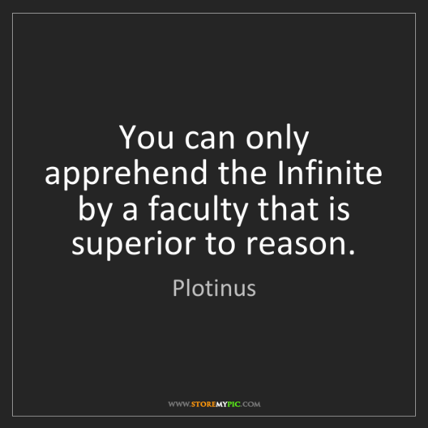 Plotinus: You can only apprehend the Infinite by a faculty that...