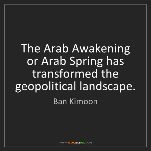 Ban Kimoon: The Arab Awakening or Arab Spring has transformed the...