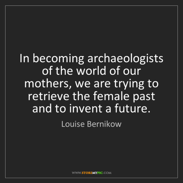 Louise Bernikow: In becoming archaeologists of the world of our mothers,...