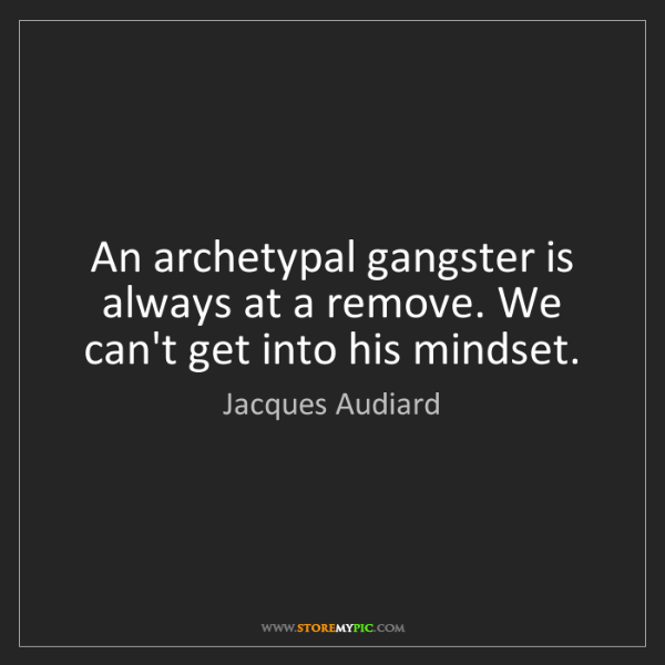 Jacques Audiard: An archetypal gangster is always at a remove. We can't...