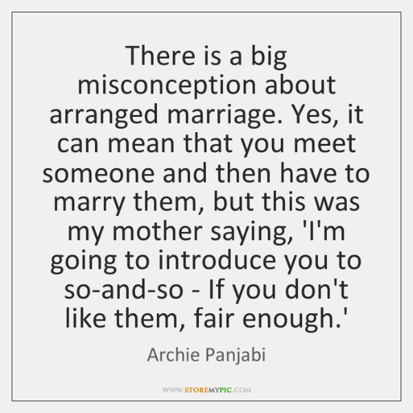 There is a big misconception about arranged marriage. Yes, it can mean ...