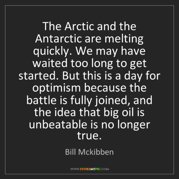 Bill Mckibben: The Arctic and the Antarctic are melting quickly. We...