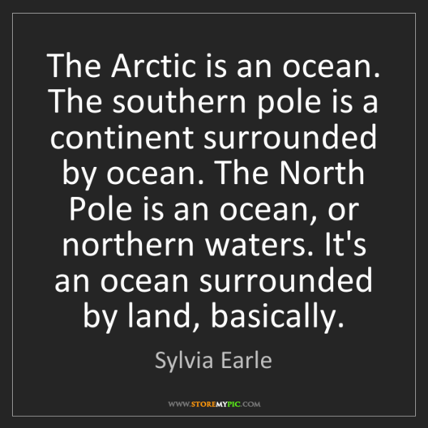 Sylvia Earle: The Arctic is an ocean. The southern pole is a continent...