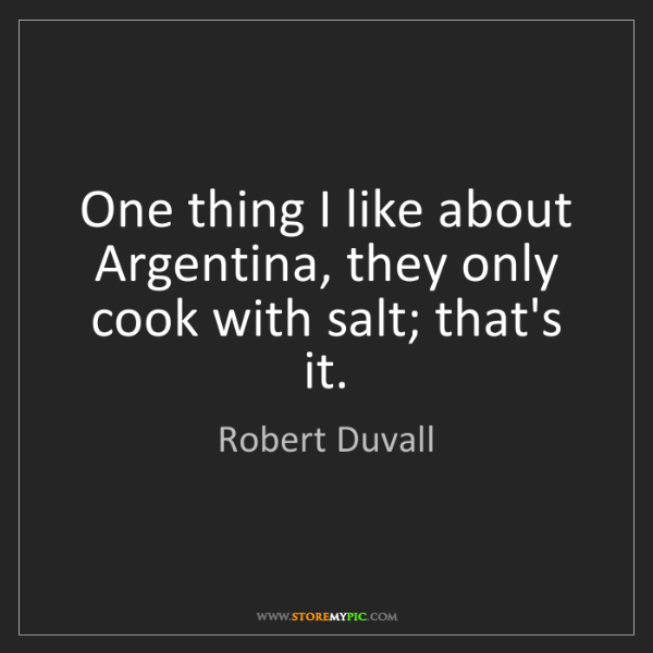 Robert Duvall: One thing I like about Argentina, they only cook with...