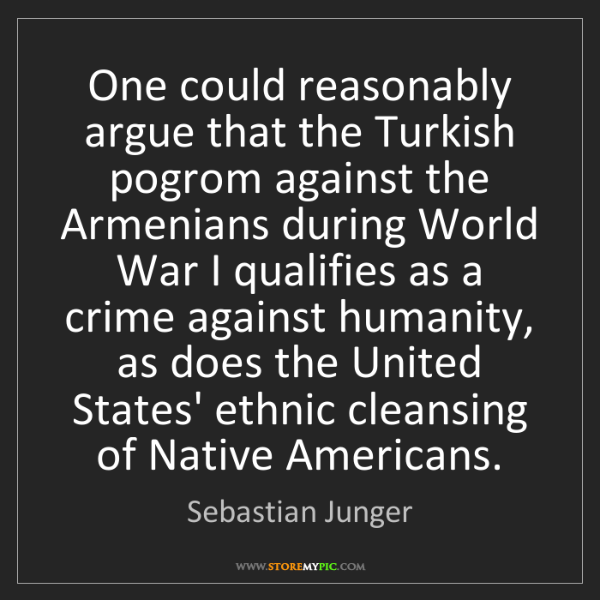 Sebastian Junger: One could reasonably argue that the Turkish pogrom against...