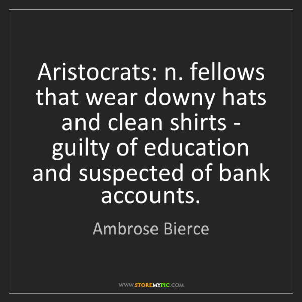 Ambrose Bierce: Aristocrats: n. fellows that wear downy hats and clean...