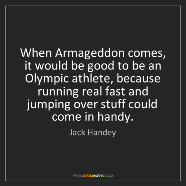 Jack Handey: When Armageddon comes, it would be good to be an Olympic...