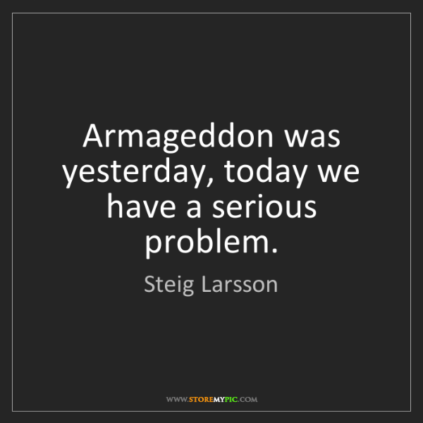 Steig Larsson: Armageddon was yesterday, today we have a serious problem.